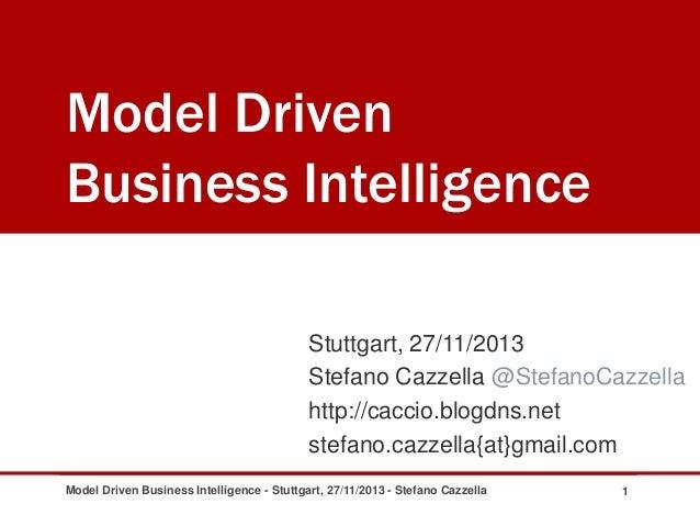 Model Driven Business Intelligence Stuttgart, 27/11/2013 Stefano Cazzella @StefanoCazzella http://caccio.blogdns.net stefa...