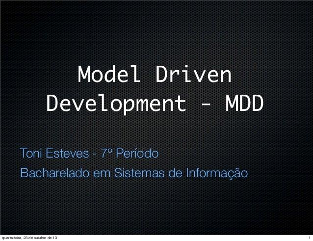Model Driven Development - MDD Toni Esteves - 7º Período Bacharelado em Sistemas de Informação  quarta-feira, 23 de outubr...