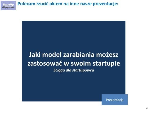 46 Polecam rzucić okiem na inne nasze prezentacje: Jaki model zarabiania możesz zastosować w swoim startupie Ściąga dla st...