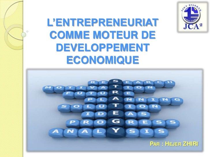 L'ENTREPRENEURIAT COMME MOTEUR DE DEVELOPPEMENT ECONOMIQUE <br />Par: Hejer ZHIRI <br />