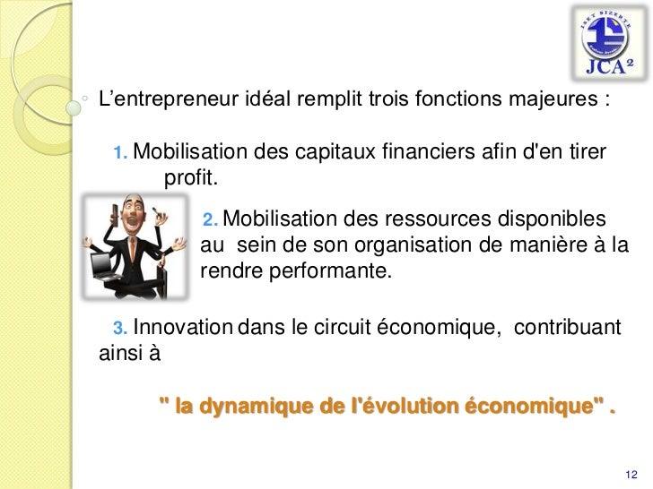 L'entrepreneur idéal remplit trois fonctions majeures : <br />   1.Mobilisation des capitaux financiers afin d'en tirer <b...