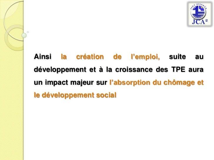 Ainsi la création de l'emploi, suite au développement et à la croissance des TPE auraun impact majeur sur l'absorption du ...