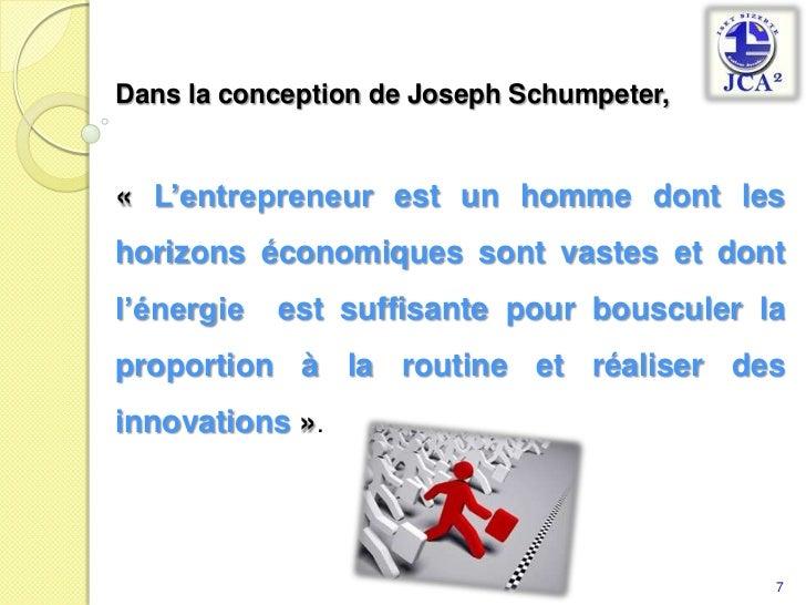 Dans la conception de Joseph Schumpeter, <br />«L'entrepreneur est un homme dont les horizons économiques sont vastes et ...