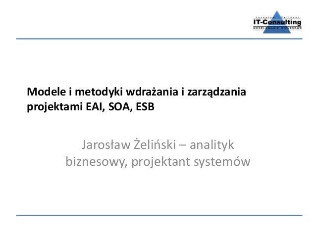 Modele i metodyki wdrażania i zarządzania projektami EAI, SOA, ESB Jarosław Żeliński – analityk biznesowy, projektant syst...