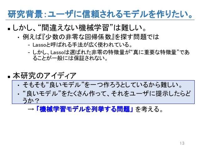 """研究背景:ユーザに信頼されるモデルを作りたい。 n しかし、""""間違えない機械学習""""は難しい。 • 例えば『少数の非零な回帰係数』を探す問題では - Lassoと呼ばれる手法が広く使われている。 - しかし、Lassoは選ばれた非零の特徴量が""""真..."""