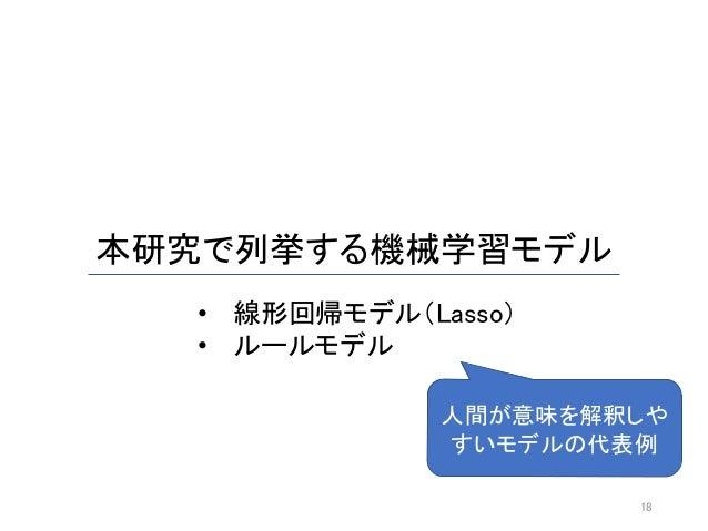 本研究で列挙する機械学習モデル 18 • 線形回帰モデル(Lasso) • ルールモデル 人間が意味を解釈しや すいモデルの代表例