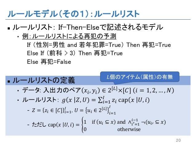 ルールモデル(その1):ルールリスト n ルールリスト: If-Then-Elseで記述されるモデル • 例:ルールリストによる再犯の予測 If (性別=男性 and 若年犯罪=True) Then 再犯=True Else If (前科 > ...