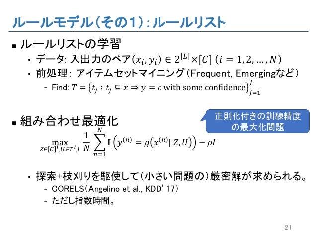 """ルールモデル(その1):ルールリスト n ルールリストの学習 • データ: 入出力のペア 𝑥"""", 𝑦"""" ∈ 2 L ×[𝐶] 𝑖 = 1, 2, … , 𝑁 • 前処理: アイテムセットマイニング(Frequent, Emergingなど) ..."""