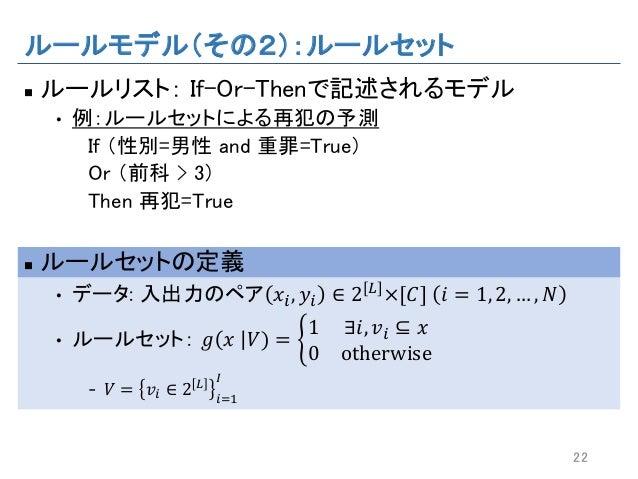 ルールモデル(その2):ルールセット n ルールリスト: If-Or-Thenで記述されるモデル • 例:ルールセットによる再犯の予測 If (性別=男性 and 重罪=True) Or (前科 > 3) Then 再犯=True n ルールセ...