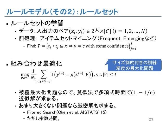 """ルールモデル(その2):ルールセット n ルールセットの学習 • データ: 入出力のペア 𝑥"""", 𝑦"""" ∈ 2 L ×[𝐶] 𝑖 = 1, 2, … , 𝑁 • 前処理: アイテムセットマイニング(Frequent, Emergingなど) ..."""