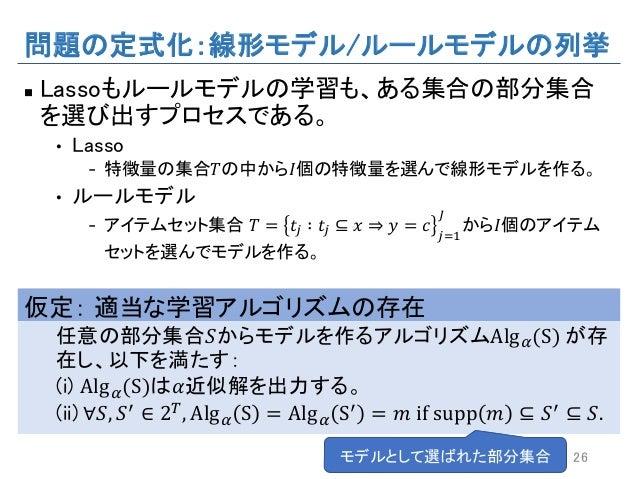 問題の定式化:線形モデル/ルールモデルの列挙 n Lassoもルールモデルの学習も、ある集合の部分集合 を選び出すプロセスである。 • Lasso - 特徴量の集合𝑇の中から𝐼個の特徴量を選んで線形モデルを作る。 • ルールモデル - アイテム...