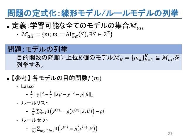 問題の定式化:線形モデル/ルールモデルの列挙 n 定義:学習可能な全てのモデルの集合ℳ''' • ℳ''' = {𝑚; 𝑚 = Alg‹ 𝑆 , ∃𝑆 ∈ 2s} 問題:モデルの列挙 目的関数の降順に上位𝐾個のモデルℳ• = 𝑚– –W6 • ...