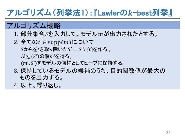アルゴリズム(列挙法1):『Lawlerの 𝒌-best列挙』 アルゴリズム概略 1. 部分集合𝑆を入力して、モデル𝑚が出力されたとする。 2. 全ての𝑡 ∈ supp(𝑚)について 𝑆からを𝑡を取り除いた𝑆a = 𝑆 ∖ {𝑡}を作る 。 A...