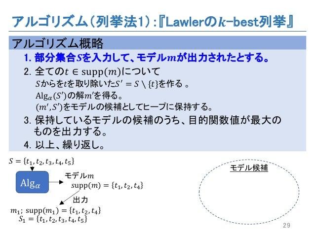 アルゴリズム(列挙法1):『Lawlerの 𝒌-best列挙』 アルゴリズム概略 1. 部分集合 𝑺を入力して、モデル 𝒎が出力されたとする。 2. 全ての𝑡 ∈ supp(𝑚)について 𝑆からを𝑡を取り除いた𝑆a = 𝑆 ∖ {𝑡}を作る 。...