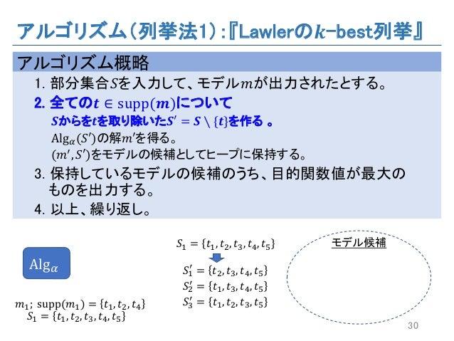アルゴリズム(列挙法1):『Lawlerの 𝒌-best列挙』 アルゴリズム概略 1. 部分集合𝑆を入力して、モデル𝑚が出力されたとする。 2. 全ての 𝒕 ∈ supp(𝒎)について 𝑺からを 𝒕を取り除いた 𝑺a = 𝑺 ∖ {𝒕}を作る ...