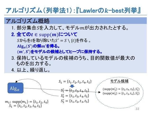 アルゴリズム(列挙法1):『Lawlerの 𝒌-best列挙』 アルゴリズム概略 1. 部分集合𝑆を入力して、モデル𝑚が出力されたとする。 2. 全ての 𝒕 ∈ supp(𝒎)について 𝑆からを𝑡を取り除いた𝑆a = 𝑆 ∖ {𝑡}を作る 。 ...