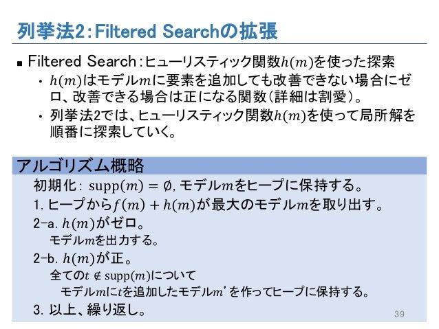 列挙法2:Filtered Searchの拡張 n Filtered Search:ヒューリスティック関数ℎ(𝑚)を使った探索 • ℎ(𝑚)はモデル𝑚に要素を追加しても改善できない場合にゼ ロ、改善できる場合は正になる関数(詳細は割愛)。 • ...