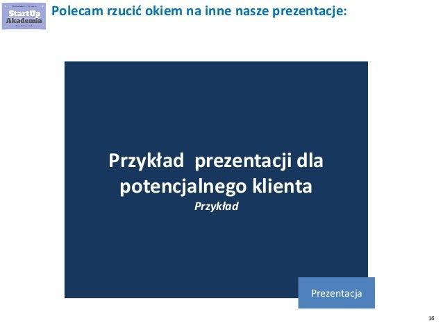 16 Polecam rzucić okiem na inne nasze prezentacje: Przykład prezentacji dla potencjalnego klienta Przykład Prezentacja