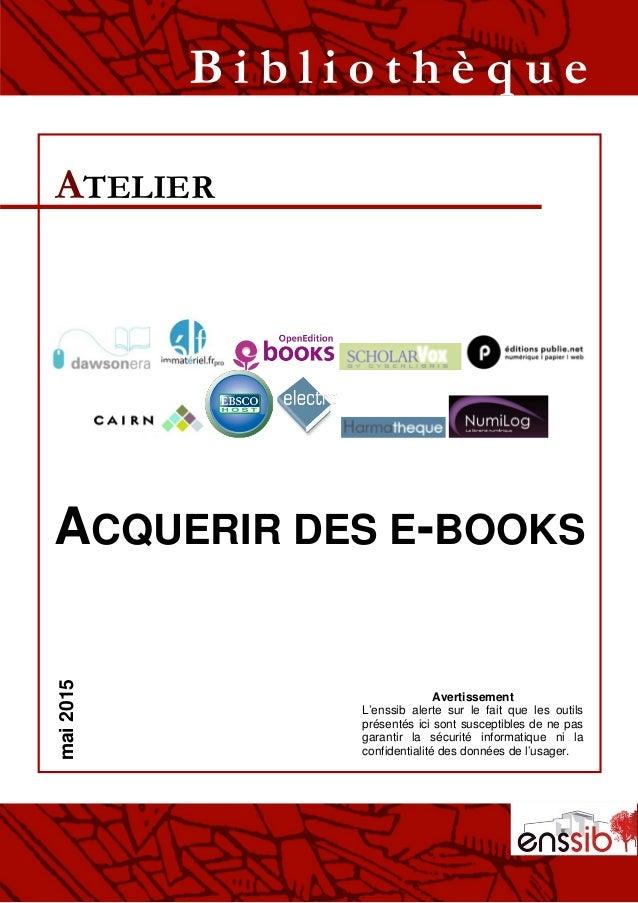 ACQUERIR DES E-BOOKS ATELIER B i b l i o t h è q u emai2015 Avertissement L'enssib alerte sur le fait que les outils prése...