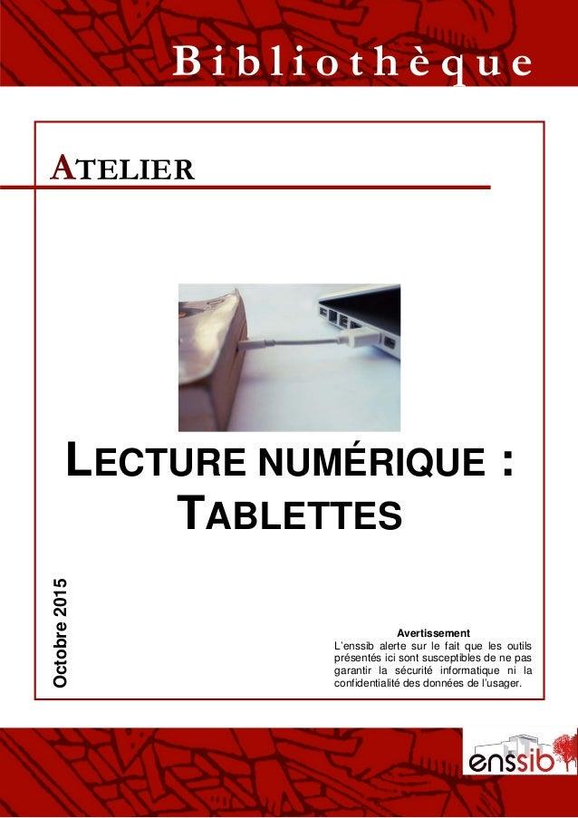 LECTURE NUMÉRIQUE : TABLETTES ATELIER B i b l i o t h è q u eOctobre2015 Avertissement L'enssib alerte sur le fait que les...