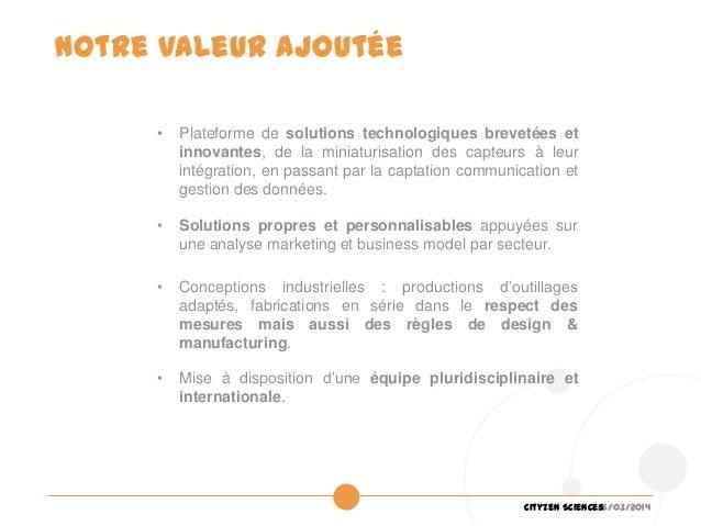 26/03/2014Cityzen Sciences Notre valeur ajoutée • Plateforme de solutions technologiques brevetées et innovantes, de la mi...