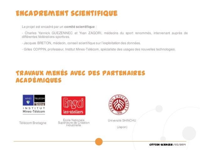 26/03/2014Cityzen Sciences Encadrement scientifique Le projet est encadré par un comité scientifique : - Charles Yannick G...