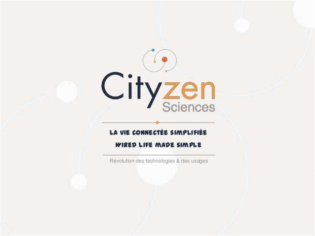 26/03/2014Cityzen Sciences 36 Révolution des technologies & des usages La vie connectée simplifiée Wired life made simple