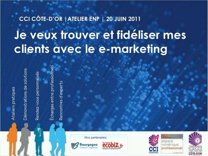 CCI CÔTE-D'OR |ATELIER ENP | 20 JUIN 2011 Je veux trouver et fidéliser mes clients avec le e-marketing Nos partenaires