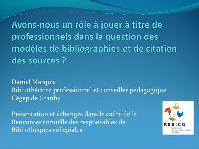 Daniel Marquis Bibliothécaire professionnel et conseiller pédagogique Cégep de Granby Présentation et échanges dans le cad...