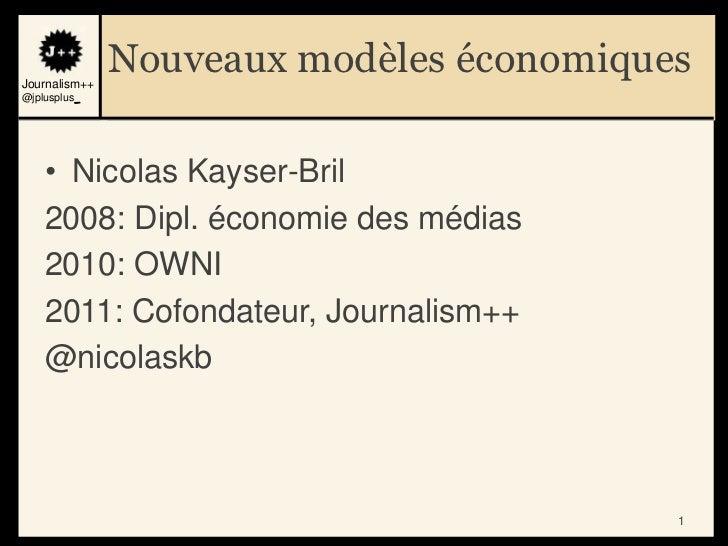 Journalism++               Nouveaux modèles économiques@jplusplus_    • Nicolas Kayser-Bril    2008: Dipl. économie des mé...