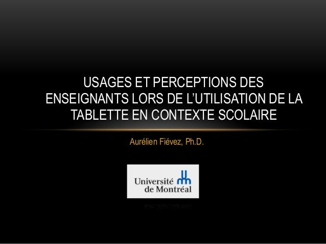 Aurélien Fiévez, Ph.D. USAGES ET PERCEPTIONS DES ENSEIGNANTS LORS DE L'UTILISATION DE LA TABLETTE EN CONTEXTE SCOLAIRE