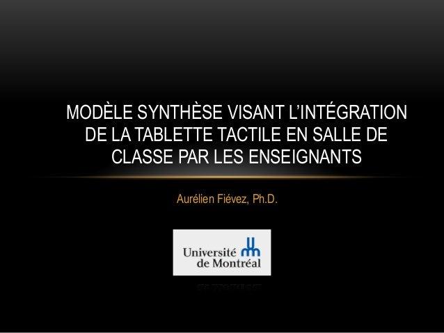 Aurélien Fiévez, Ph.D. MODÈLE SYNTHÈSE VISANT L'INTÉGRATION DE LA TABLETTE TACTILE EN SALLE DE CLASSE PAR LES ENSEIGNANTS