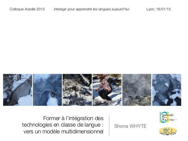 Former à l'intégration des technologies en classe de langue : vers un modèle multidimensionnel Shona WHYTE Colloque Acedle...