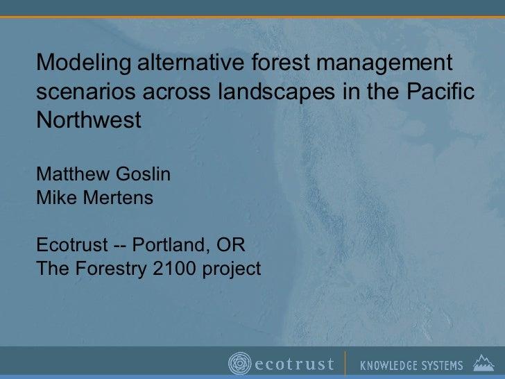Modeling alternative forest management scenarios across landscapes in the Pacific Northwest Matthew Goslin Mike Mertens Ec...