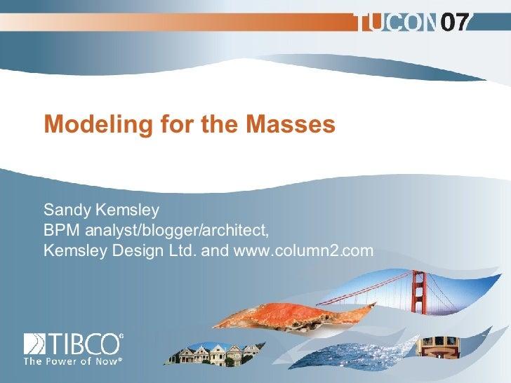 Modeling for the Masses Sandy Kemsley BPM analyst/blogger/architect, Kemsley Design Ltd. and www.column2.com