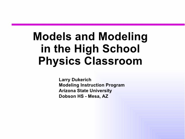 Models and Modeling in the High School Physics Classroom Larry Dukerich Modeling Instruction Program Arizona State Univers...