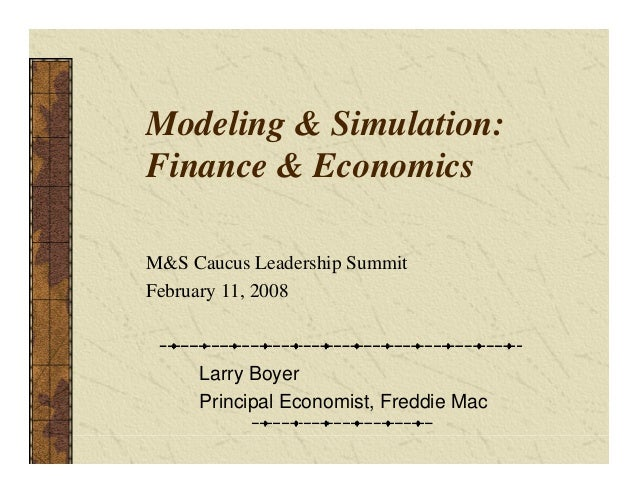 Modeling & Simulation: Finance & Economics Larry Boyer Principal Economist, Freddie Mac M&S Caucus Leadership Summit Febru...