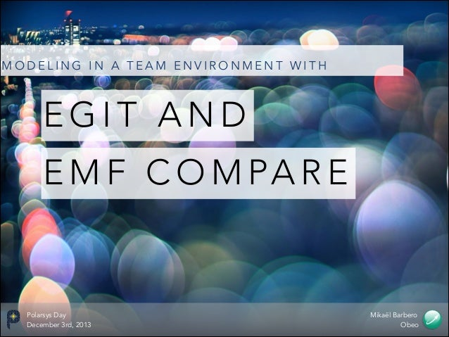 MODELING IN A TEAM ENVIRONMENT WITH  EGIT AND E M F C O M PA R E  Polarsys Day December 3rd, 2013  Mikaël Barbero Obeo
