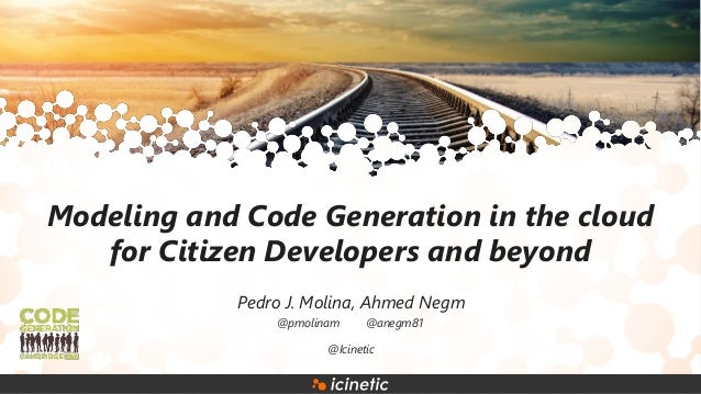 Modeling and Code Generation in the cloud for Citizen Developers and beyond Pedro J. Molina, Ahmed Negm @Icinetic @pmolina...