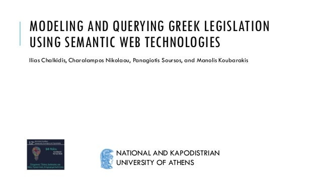 MODELING AND QUERYING GREEK LEGISLATION USING SEMANTIC WEB TECHNOLOGIES Ilias Chalkidis, Charalampos Nikolaou, Panagiotis ...