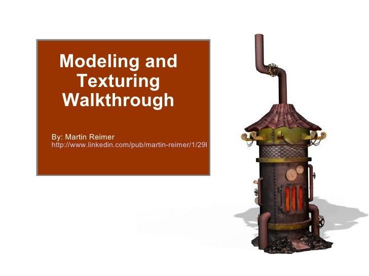 Modeling and Texturing Walkthrough By: Martin Reimer http://www.linkedin.com/pub/martin-reimer/1/29b/950