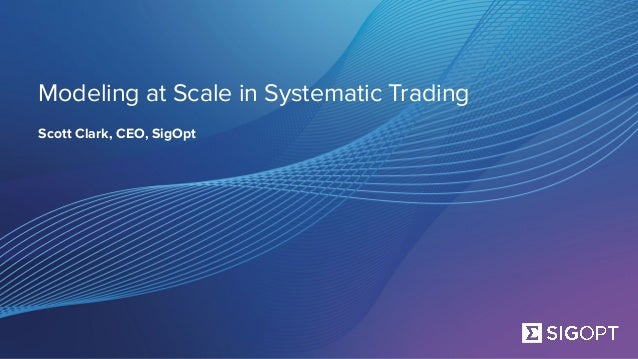 Modeling at Scale in Systematic Trading Scott Clark, CEO, SigOpt