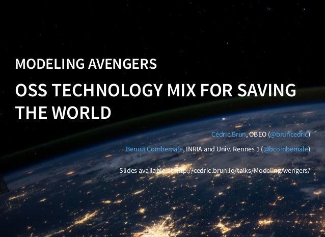 MODELING AVENGERS OSS TECHNOLOGY MIX FOR SAVING THE WORLD , OBEO ( ) , INRIA and Univ. Rennes 1 ( ) Cédric Brun @bruncedri...