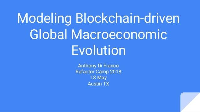 Modeling Blockchain-driven Global Macroeconomic Evolution Anthony Di Franco Refactor Camp 2018 13 May Austin TX