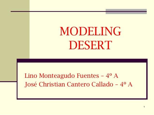 1 MODELING DESERT Lino Monteagudo Fuentes – 4º A José Christian Cantero Callado – 4º A