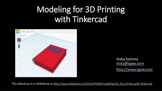 Modeling for 3D Printing with Tinkercad Vicky Somma vicky@tgaw.com http://www.tgaw.com This slideshow is on SlideShare at ...