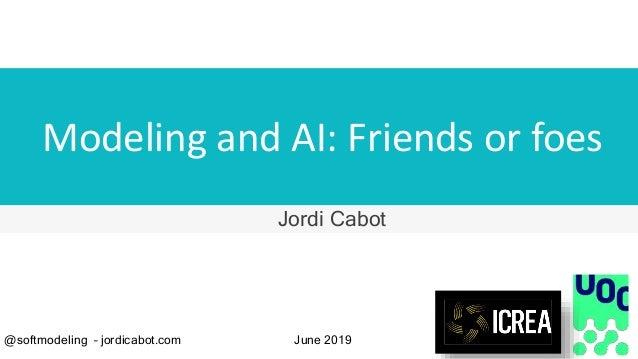 Modeling and AI: Friends or foes Jordi Cabot @softmodeling – jordicabot.com June 2019