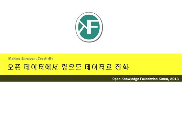 오픈 데이터에서 링크드 데이터로 진화Making Emergent CreativityOpen Knowledge Foundation Korea, 2013