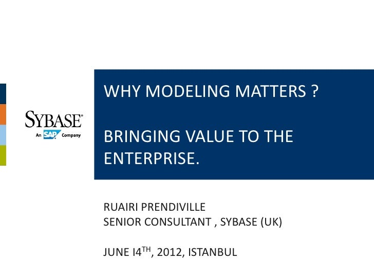 WHY MODELING MATTERS ?BRINGING VALUE TO THEENTERPRISE.RUAIRI PRENDIVILLESENIOR CONSULTANT , SYBASE (UK)JUNE I4TH, 2012, IS...