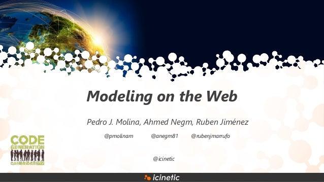 Modeling on the Web Pedro J. Molina, Ahmed Negm, Ruben Jiménez @pmolinam @anegm81 @rubenjmarrufo @icinetic